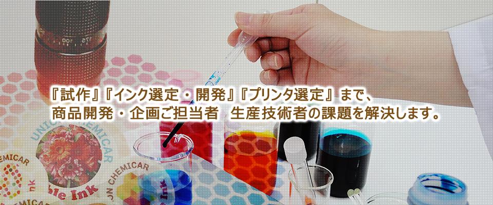『試作』 『インク選定・開発』 『プリンタ選定』 『受託プリント』まで、商品開発・企画ご担当者 生産技術者の課題を解決します。